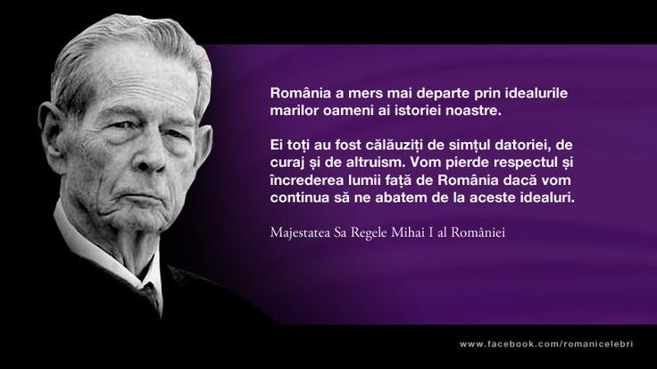 Romania a mers mai departe prin idealurile marilor oameni ai istoriei noastre. Ei toti au fost calauziti de simtul datoriei, de curaj si de altruism. Vom pierde respectul si increderea lumii fata de Romania daca vom continua sa ne abatem de la aceste idealuri. -- Majestatea Sa Regele Mihai I al Romaniei
