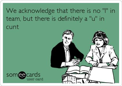 """We acknowledge that there is no """"I"""" in team, but there is definitely a """"u"""" in cunt   Workplace Ecard"""