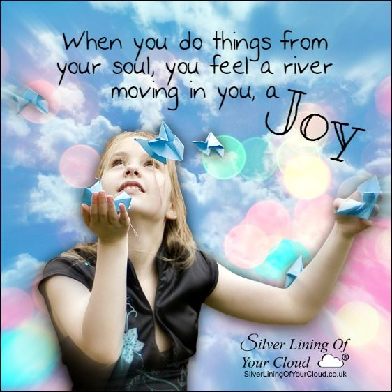 When you do things from your soul, you feel a river moving in you, a joy. ~Rumi ..._More fantastic quotes on: https://www.facebook.com/SilverLiningOfYourCloud  _Follow my Quote Blog on: http://silverliningofyourcloud.wordpress.com/