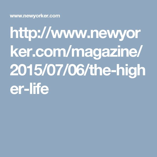 http://www.newyorker.com/magazine/2015/07/06/the-higher-life