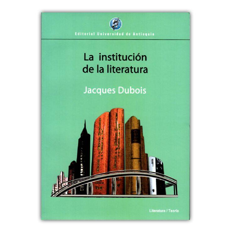 La institución de la literatura - Jacques Dubois – Universidad de Antioquia www.librosyeditores.com Editores y distribuidores.