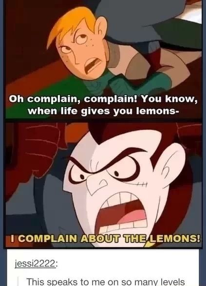 Kim Possible Tumblr- this speaks to me when life gives you lemons  I complain about the lemons