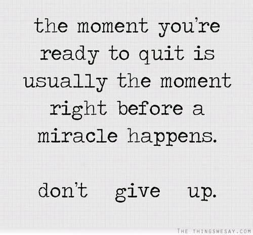 Week 4: change The moment you're ready to quit is usually the moment right before a miracle happens. Don't give up.