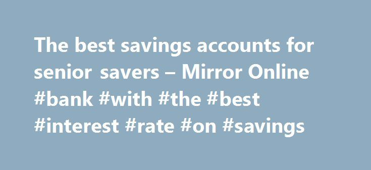 The best savings accounts for senior savers – Mirror Online #bank #with #the #best #interest #rate #on #savings http://savings.nef2.com/the-best-savings-accounts-for-senior-savers-mirror-online-bank-with-the-best-interest-rate-on-savings/  The best savings accounts for senior savers Elderly woman saving for retirement After the Second World War ended in 1945, the UK, US and Europe experienced a baby boom as birth rates soared. This generation born between 1946 and 1964 came to be known as…