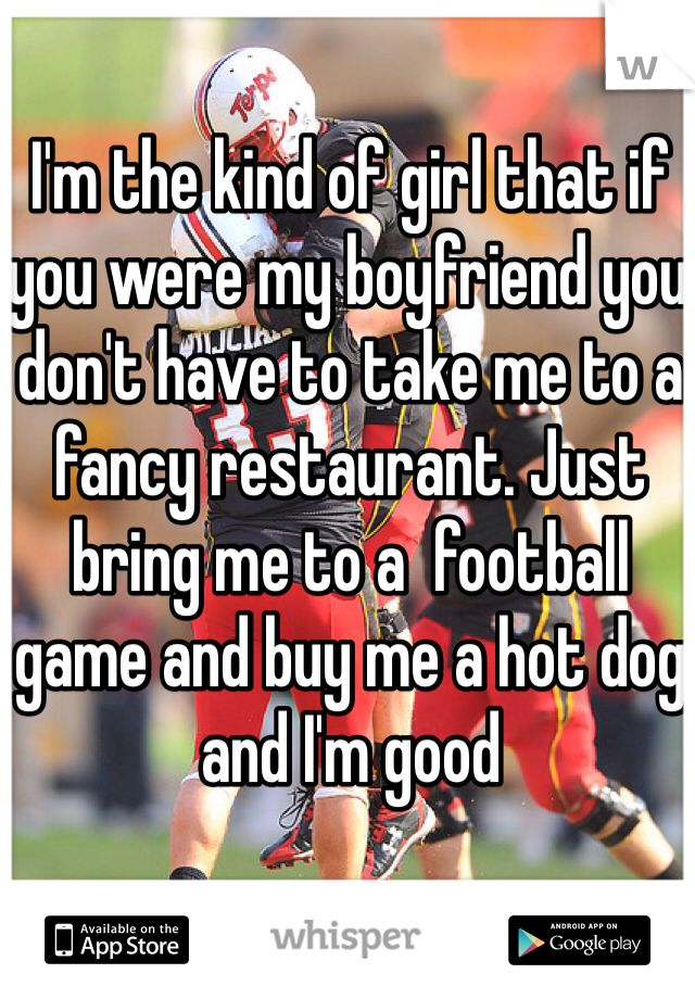 I'm the kind of girl that if you were my boyfriend you don't have to take me to a fancy restaurant. Just bring me to a  football game and buy me a hot dog and I'm good