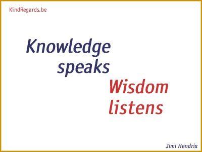 Knowledge speaks. Wisdom listens.