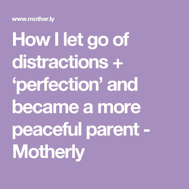 How I let go of distractions + 'perfection' and became a more peaceful parent - Motherly