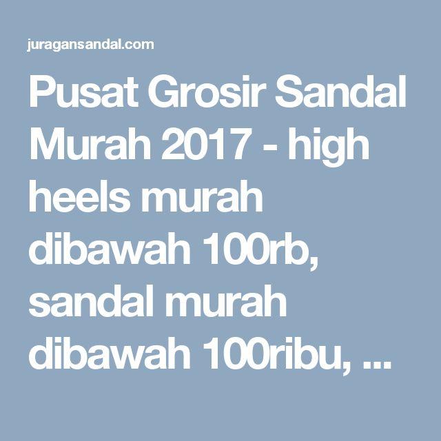 Pusat Grosir Sandal Murah 2017 - high heels murah dibawah 100rb, sandal murah dibawah 100ribu, sandal wanita murah dibawah 100rb, harga grosir sandal murah, grosir sandal wanita