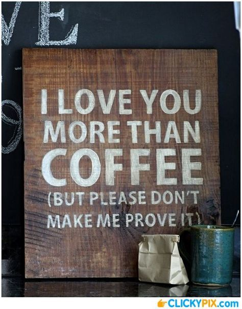 I Love You More Than Coffee... (But please don't make me prove it.)