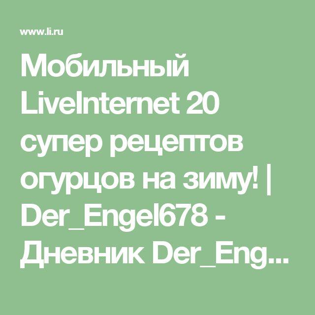 Мобильный LiveInternet 20 супер рецептов огурцов на зиму! | Der_Engel678 - Дневник Der_Engel678 |