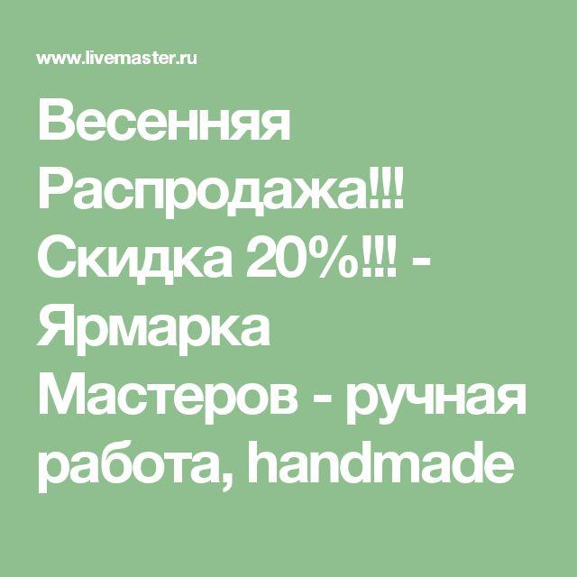 Весенняя Распродажа!!! Скидка 20%!!! - Ярмарка Мастеров - ручная работа, handmade
