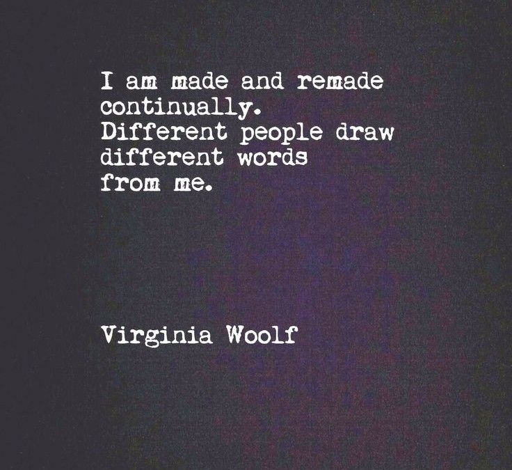 I am made and remade continually. Different people draw different words from me. - Virginia Woolf