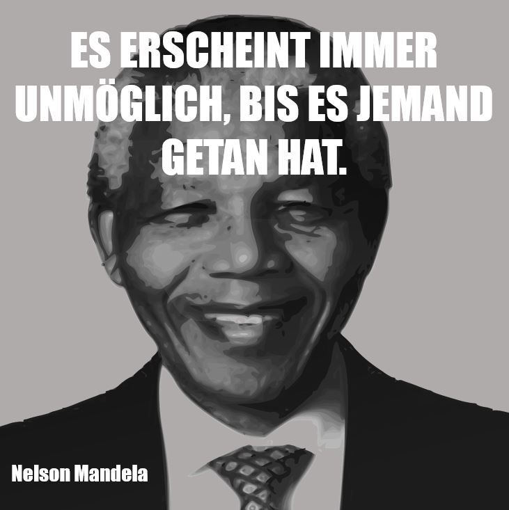"""""""Es erscheint immer unmöglich, bis es jemand getan hat."""" - Nelson Mandela"""