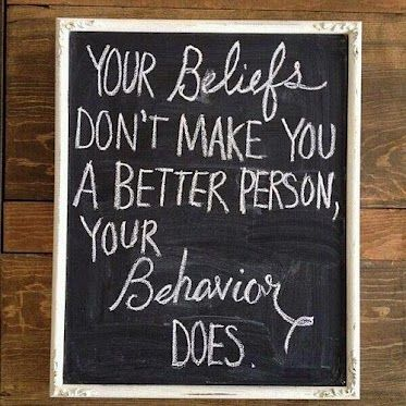 "pay attention:  ""Your beliefs don't make you a better person, your behavior does.""  meaning: hateful political comments,  anti gay comments, etc. are not excusable or ""okay"" just because you're a Christian."