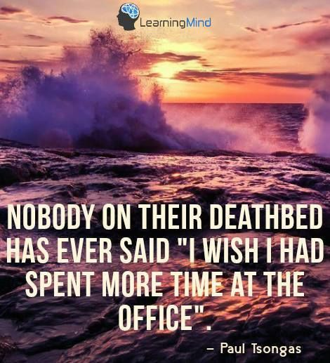 "Nobody on their deathbed has ever said ""I wish I had spent more time at the office"" Paul Tsongas #quote #inspiration #motivation"