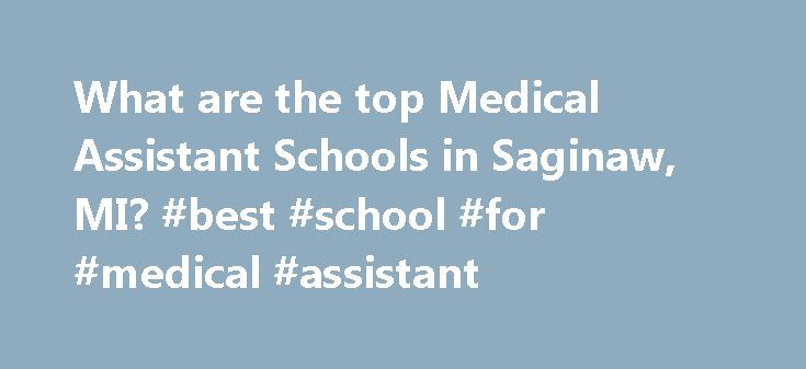 What are the top Medical Assistant Schools in Saginaw, MI? #best #school #for #medical #assistant http://illinois.remmont.com/what-are-the-top-medical-assistant-schools-in-saginaw-mi-best-school-for-medical-assistant/  # Medical Assistant Schools in Saginaw, MI There are 2 medical assistant schools in Saginaw, Michigan. Saginaw has a general population of 61,799 and an overall student population of 162. Approximately 86 of Saginaw's students are enrolled in schools that offer medical…