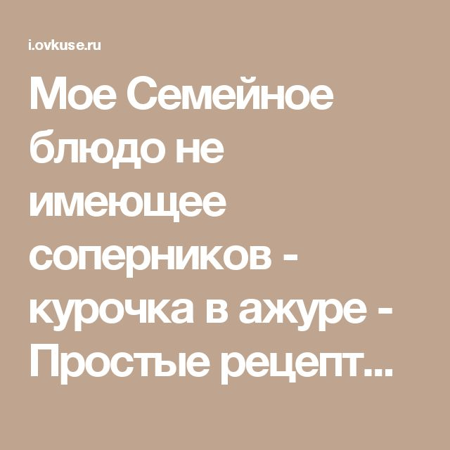 Мое Семейное блюдо не имеющее соперников - курочка в ажуре - Простые рецепты Овкусе.ру