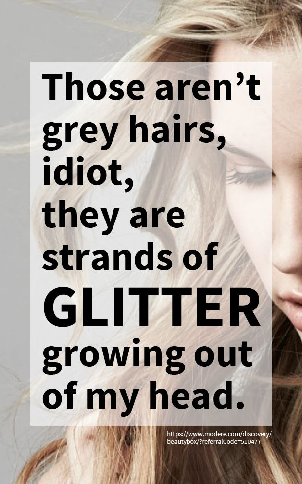 Those aren't grey hairs, idiot, they are strands of GLITTER growing out of my head!!!