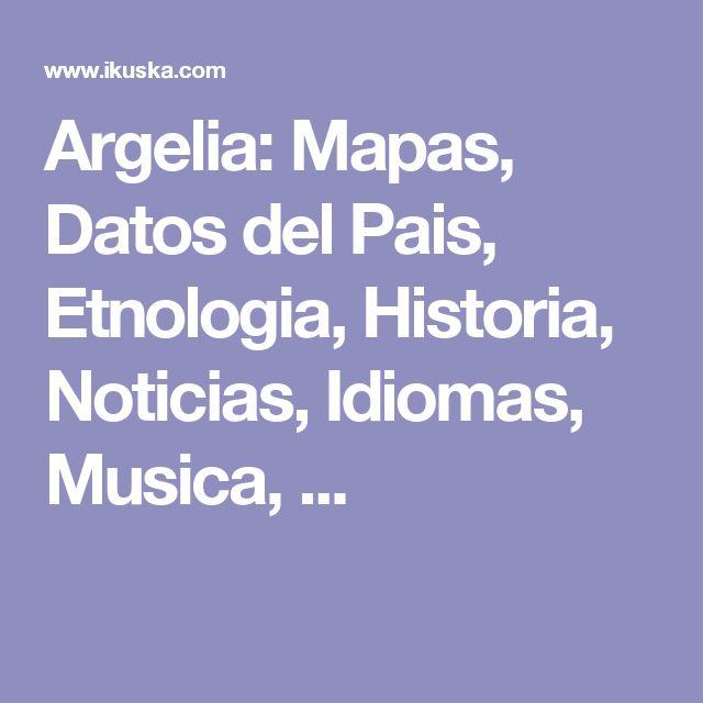 Argelia: Mapas, Datos del Pais, Etnologia, Historia, Noticias, Idiomas, Musica, ...