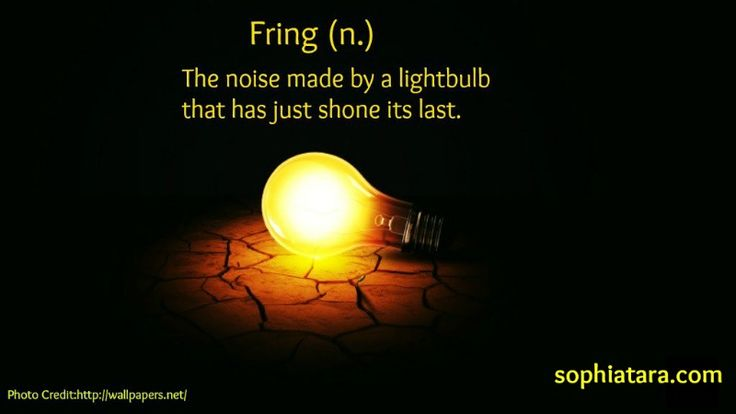Fring (n.) The noise made by a lightbulb that has just shone its last.