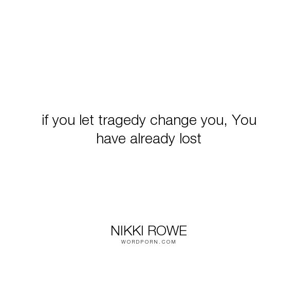 """Nikki Rowe - """"if you let tragedy change you, You have already lost"""". hope, courage, strength, empowerment, growth, sorrow, tragedy, adversity, misery, quote-of-the-day"""
