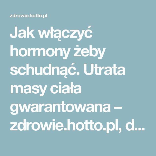 Jak włączyć hormony żeby schudnąć. Utrata masy ciała gwarantowana – zdrowie.hotto.pl, domowe sposoby popularne w Internecie
