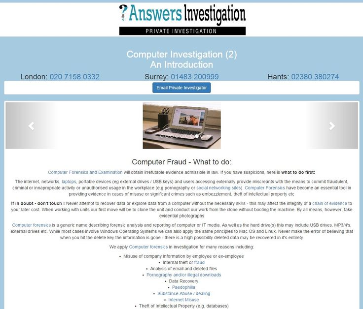 Computer Fraud – steps to take See our guide to Investigation of Computers and what to do first: http://www.answers.uk.com/services/compforensics02.html  T:01483 200999 Computer Forensics and Examination will obtain irrefutable evidence admissible in law. The internet, networks, laptops, portable devices (eg external drives / USB keys) and users accessing externally provide miscreants with the means to commit fraudulent, criminal or inappropriate activity  http://www.answers.uk.com