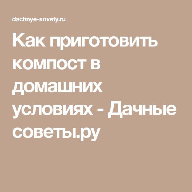 Как приготовить компост в домашних условиях - Дачные советы.ру