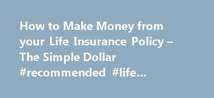 How to Make Money from your Life Insurance Policy – The Simple Dollar #recommended #life #insurance #amount http://energy.nef2.com/how-to-make-money-from-your-life-insurance-policy-the-simple-dollar-recommended-life-insurance-amount/  # How to Build and Borrow Cash From Your Life Insurance Policy Life insurance comes in two basic flavors. term and permanent. Term insurance is pure insurance, and as such, its only benefit is the death benefit. Permanent insurance includes whole life…