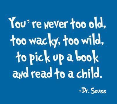 You're never too old, too wacky, or too wild to pick up a book and read to a child. Wise words of the great Dr. Seuss