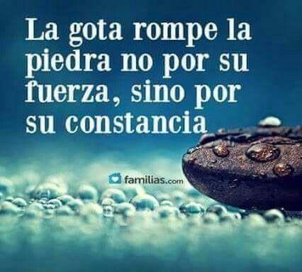 Una gota de agua no rompe una piedra por su fuerza sino por su constancia