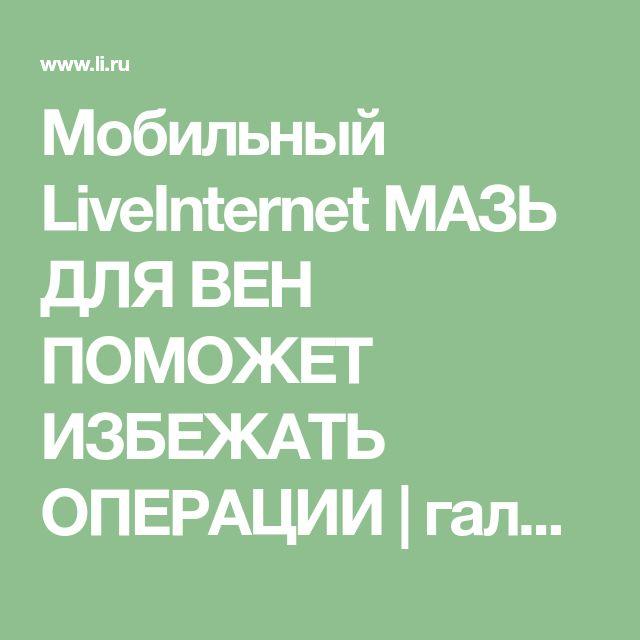 Мобильный LiveInternet МАЗЬ ДЛЯ ВЕН ПОМОЖЕТ ИЗБЕЖАТЬ ОПЕРАЦИИ | галина5819 - Дневник галина5819 |