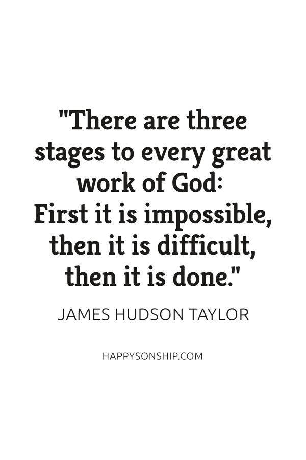 """There are three stages to every great work of God: First it is impossible, then it is difficult, then it is done."""