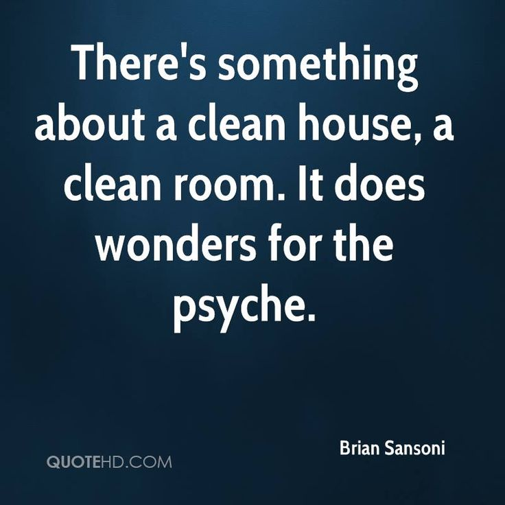 There's something about a clean house, a clean room. It does wonders for the psyche.