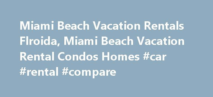 Miami Beach Vacation Rentals Flroida, Miami Beach Vacation Rental Condos Homes #car #rental #compare http://renta.nef2.com/miami-beach-vacation-rentals-flroida-miami-beach-vacation-rental-condos-homes-car-rental-compare/  #south beach vacation rentals # Miami Beach Vacation Rentals, Homes, Villas Condos Try our Miami Weather Report and Activity Planniing Tool Miami Beach Vacation Rentals Warm winter weather and a beautiful beach and bay have attracted visitors to Miami Beach for almost a…