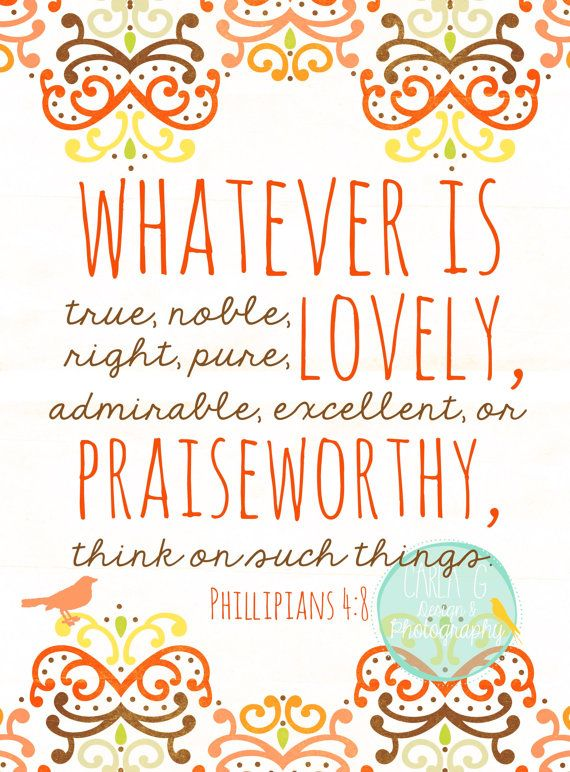 Whatever is lovely, true, noble, right, pure, admirable, excellent or praiseworthy, think on such things. Phillipians 4:8