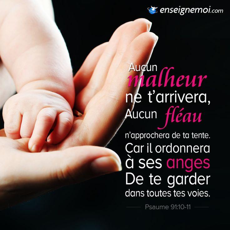 Psaumes 91:10-11 « Aucun malheur ne t'arrivera, aucun fléau n'approchera de ta tente. Car il ordonnera à ses anges de te garder dans toutes tes voies. »