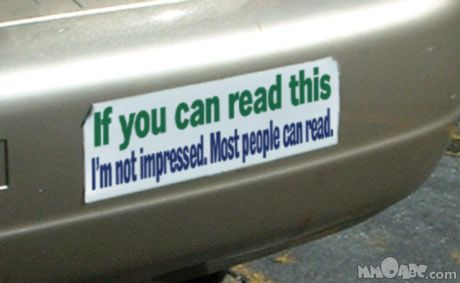 A funny bumper sticker that says if you can read this im not impressed most people can read