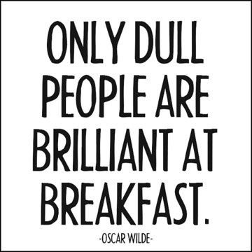 Only dull people are brilliant at breakfast. ~Oscar Wilde quote