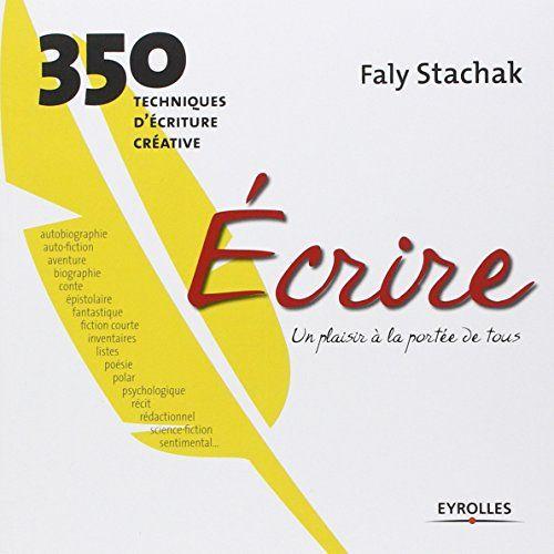Amazon.fr - Ecrire, un plaisir à la portée de tous : 350 techniques d'écriture créative - Faly Stachak - Livres