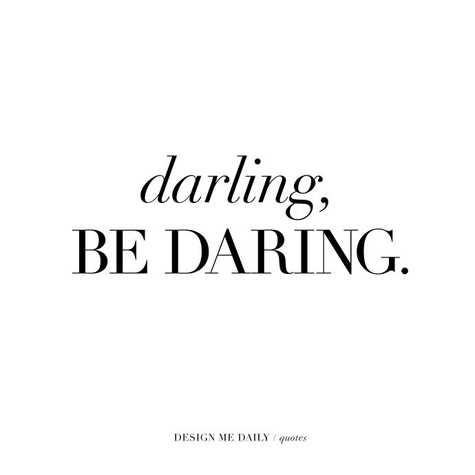 Darling, be daring in your life. I need to tell myself this every day