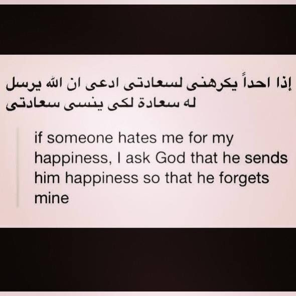 If someone hates me for my happiness, I ask God that he sends him happiness so that he forgets mine. -Arabic quote