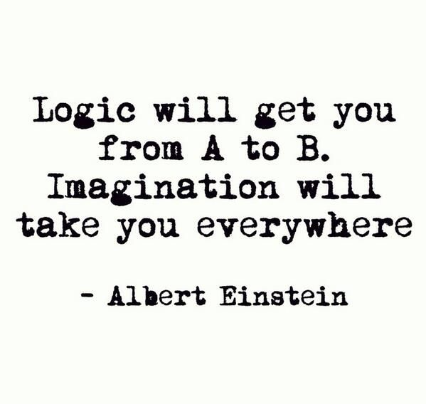 Logic will get you from A to B. Imagination will take you everywhere. -Albert Einstein