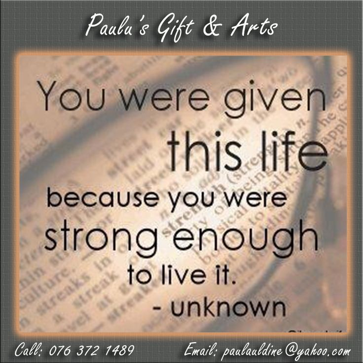 """You were give this life, because you were strong enough to live it."" - Unknown.  #quotes #strongenough #life"