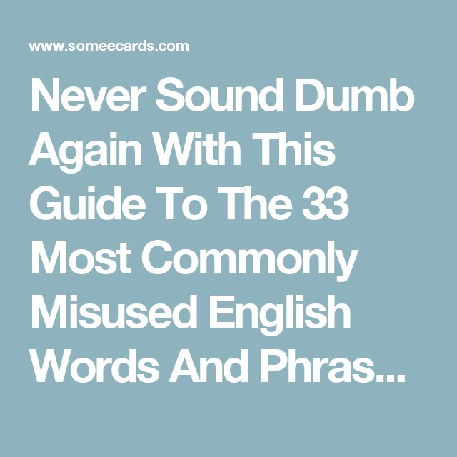 Never Sound Dumb Again With This Guide To The 33 Most Commonly Misused English Words And Phrases. | Someecards School