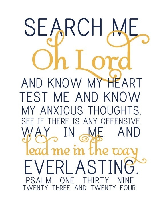 Psalm 139:23-24... Psalm 139:23-24 New International Version (NIV) 23 Search me, God, and know my heart;     test me and know my anxious thoughts. 24 See if there is any offensive way in me,     and lead me in the way everlasting.
