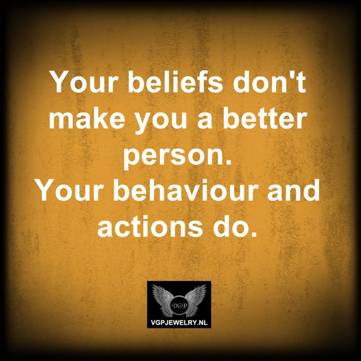 Your beliefs don't make you a better person. Your behavior and actions do.