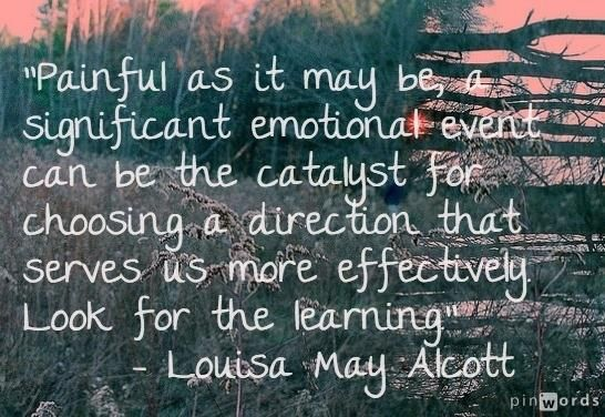 """""""Painful as it may be, a significant emotional event can be the catalyst for choosing a direction that serves us more effectively. Look for the learning.""""  ~ Louisa May Alcott  #quote"""