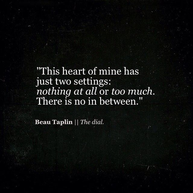 The heart of mine has two settings. Nothing at all or too much. There is no in between. #intj
