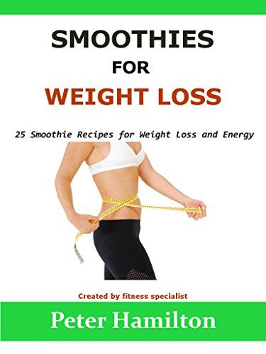 SMOOTHIES FOR WEIGHT LOSS: 25 Smoothie Recipes for Weight Loss and Energy - (Smoothie Recipes, Green Smoothies, Fat Loss) by Peter Hamilton http://www.amazon.co.uk/dp/B018YJBTZ8/ref=cm_sw_r_pi_dp_WWnKwb0GTD655